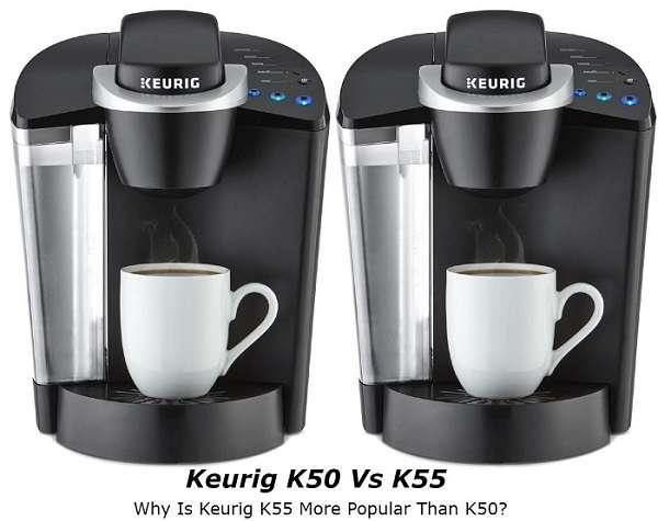 Keurig K50 Vs K55 – Why Is Keurig K55 More Popular Than K50